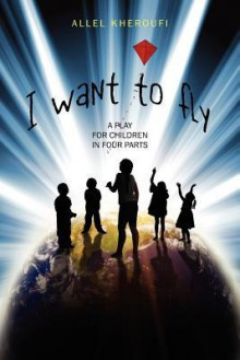 I Want to Fly: A Play for Children in Four Parts - Allel Kheroufi