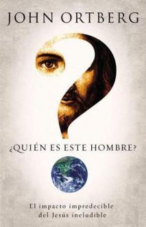 Quien Es Este Hombre?: El Impacto Impredecible del Jesus Ineludible - John Ortberg