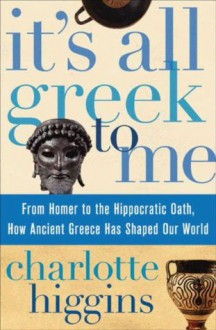 It's All Greek to Me: From Homer to the Hippocratic Oath, How Ancient Greece Has Shaped Our World - Charlotte Higgins