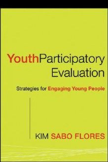 Youth Participatory Evaluation: Strategies for Engaging Young People - Kim Sabo Flores