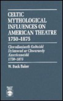 Celtic Mythological Influences on American Theatre 1750-1875: Chwedioniaeth Geltaidd Dylanwad AR Chwaraedy Americanaidd 1750-1875 - W. Baker