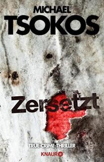 Zersetzt: True-Crime-Thriller - Michael Tsokos,Andreas Gößling