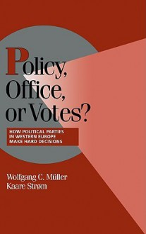 Policy, Office, or Votes?: How Political Parties in Western Europe Make Hard Decisions - Kaare Strom
