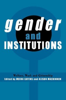 Gender and Institutions: Welfare, Work and Citizenship - Moira Gatens, Geoffrey Brennan, Alison Mackinnon