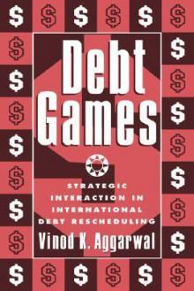 Debt Games: Strategic Interaction in International Debt Rescheduling - Vinod K. Aggrawal, Vinod K. Aggrawal