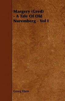 Margery (Gred) - A Tale of Old Nuremberg - Vol I - Georg Ebers