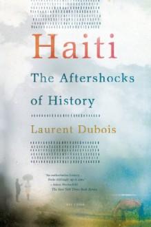 Haiti: The Aftershocks of History - Laurent Dubois