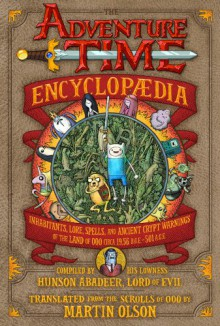 The Adventure Time Encyclopaedia: Inhabitants, Lore, Spells, and Ancient Crypt Warnings of the Land of Ooo Circa 19.56 B.G.E. - 501 A.G.E. - Martin Olson, Mahendra Singh, Tony Millionaire, Celeste Moreno, Renée French, Aisleen Romano, Pendleton Ward, Sean Tejaratchi