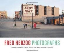 Fred Herzog: Photographs - Douglas Coupland, Sarah Milroy, Jeff Wall, Claudia Gochmann