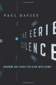 The Eerie Silence: Renewing Our Search for Alien Intelligence - Paul Davies