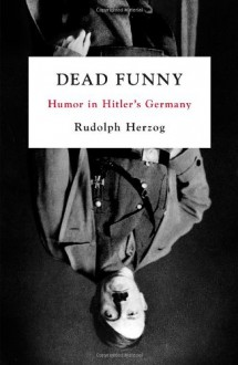Dead Funny: Humor in Hitler's Germany - Rudolph Herzog,Jefferson S. Chase