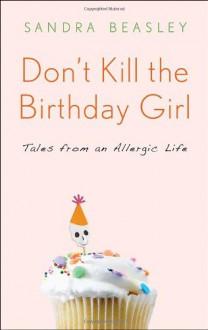 Don't Kill the Birthday Girl: Tales from an Allergic Life - Sandra Beasley