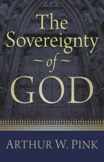 Sovereignty of God, The - Arthur W. Pink