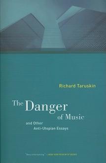 The Danger of Music and Other Anti-Utopian Essays - Richard Taruskin