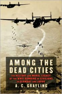 Among the Dead Cities: The History and Moral Legacy of the WWII Bombing of Civilians in Germany and Japan - A.C. Grayling