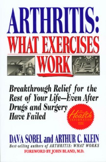 Arthritis, What Exercises Work: Breakthrough Relief For The Rest Of Your Life, Even After Drugs & Surgery Have Failed - Dava Sobel, Arthur C. Klein