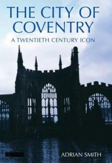 The City of Coventry: A Twentieth Century Icon - Adrian Smith