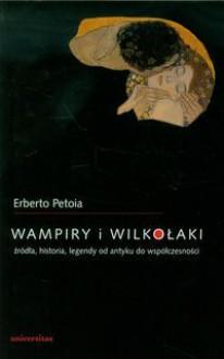 Wampiry i wilkołaki. Źródła, historia, legendy od antyku do współczesności - Petoia Erberto
