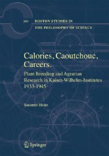 Plant Breeding and Agrarian Research in Kaiser-Wilhelm-Institutes 1933-1945: Calories, Caoutchouc, Careers - Susanne Heim