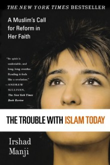 The Trouble with Islam Today: A Muslim's Call for Reform in Her Faith - Irshad Manji