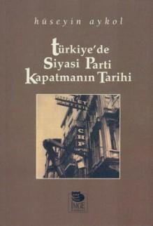 Türkiye'de Siyasi Parti Kapatmanın Tarihi - Hüseyin Aykol