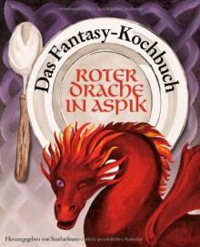 Roter Drache In Aspik: Das Fantasy Kochbuch - Sascha Storz