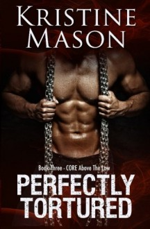 Perfectly Tortured: Book 3 C.O.R.E. Above the Law (C.O.R.E. Series) - Kristine Mason