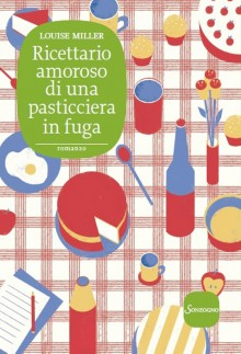 Ricettario amoroso di una pasticciera in fuga (Italian Edition) - Louise Miller, Matteo Curtoni, Maura Parolini