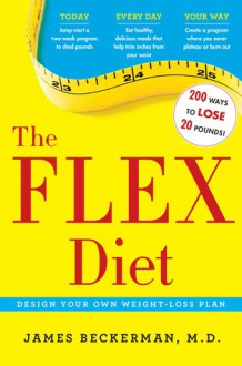 The Flex Diet: 200 Ways to Lose 20 Pounds Today, Everyday, Your Way - James Beckerman
