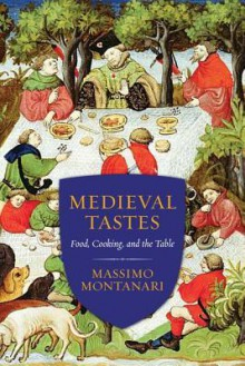 Medieval Tastes: Food, Cooking, and the Table (Arts and Traditions of the Table: Perspectives on Culinary History) - Beth Archer Brombert, Massimo Montanari