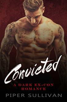 Convicted: A Dark Ex-Con Romance - Piper Sullivan