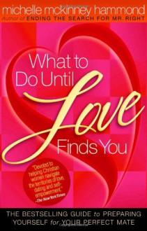 What to Do Until Love Finds You: The Bestselling Guide to Preparing Yourself for Your Perfect Mate - Michelle McKinney Hammond