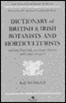 Dictionary of British and Irish Botantists and Horticulturalists Including Plant Collectors, Flower Painters and Garden Designers - Ray Desmond