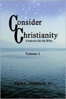 Consider Christianity: Evidence for the Bible - Elgin L. Hushbeck Jr.