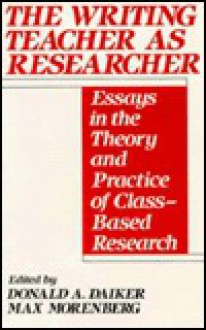 The Writing Teacher as Researcher: Essays in the Theory and Practice of Class-Based Research - Donald Daiker, Max Morenberg