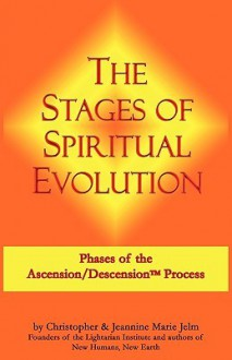 The Stages of Spiritual Evolution: Phases of the Ascension/Descension Process - Christopher Jelm, Jeannine Marie Jelm, Peggy Zeramby