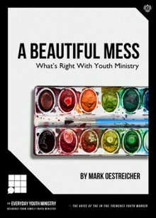 A Beautiful Mess: What's Right with Youth Ministry - Mark Oestreicher