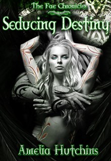 Seducing Destiny (The Fae Chronicles Book 4) - Amelia Hutchins, Gina Tobin, E and F Indie services, Vera Digital Arts and Photography