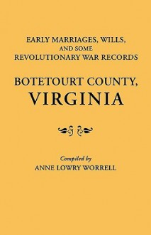 Early Marriages, Wills, and Some Revolutionary War Records: Botetourt County, Virginia - Anne L. Worrell
