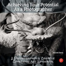 Achieving Your Potential As A Photographer: A Creative Companion and Workbook - Harold Davis