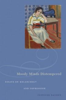 Moody Minds Distempered: Essays on Melancholy and Depression - Jennifer Radden