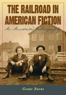 The Railroad in American Fiction: An Annotated Bibliography - Grant Burns