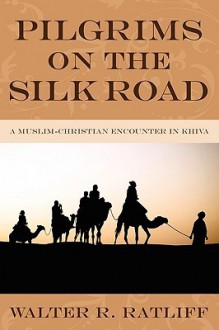 Pilgrims on the Silk Road: A Muslim-Christian Encounter in Khiva - Walter R. Ratliff