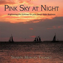 Pink Sky at Night: Brightening the Forecast for Your Direct Sales Business - Morgan Tahaney Sharon Morgan Tahaney, Morgan Tahaney Sharon Morgan Tahaney