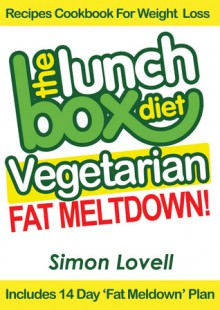 The Lunch Box Diet: Vegetarian Fat Meltdown – Recipes Cookbook For Weight Loss: Lose 7-19 lbs in 30 Days Or Less With This Supercharged Vegetarian Recipes Cookbook For Weight Loss - Simon Lovell