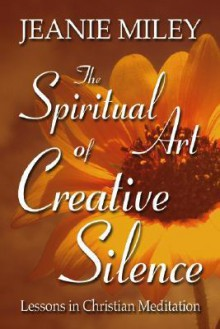 The Spiritual Art Of Creative Silence: Lessons In Christian Meditation - Jeanie Miley
