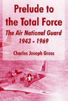 Prelude To Total Force: The Air National Guard 1943-1969 (The United States Air Force General Histories) - Charles Joseph Gross