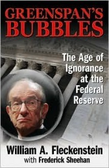 Greenspan's Bubbles: The Age of Ignorance at the Federal Reserve - William Fleckenstein, Fred Sheehan