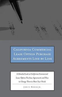 California Commercial Lease Option Purchase Agreements Line by Line: A Detailed Look at California Commercial Lease Option Purchase Agreements and How to Change Them to Meet Your Needs - John A. Messina Jr., John A. Messina Jr.