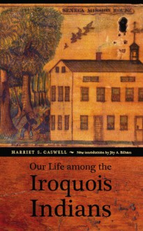 Our Life among the Iroquois Indians - Harriet S. Caswell, Jack T. Ericson, Joy A. Bilharz